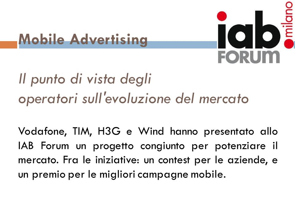 Mobile Advertising Il punto di vista degli operatori sull'evoluzione del mercato Vodafone, TIM, H3G e Wind hanno presentato allo IAB Forum un progetto