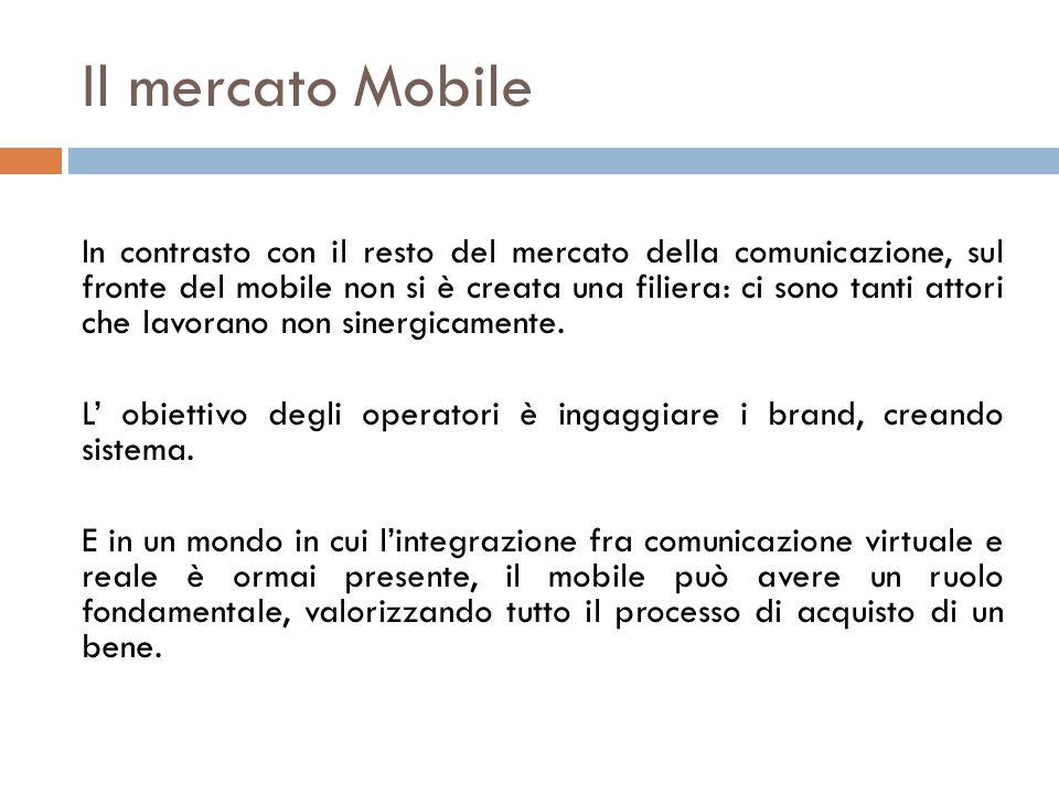 Il mercato Mobile In contrasto con il resto del mercato della comunicazione, sul fronte del mobile non si è creata una filiera: ci sono tanti attori c