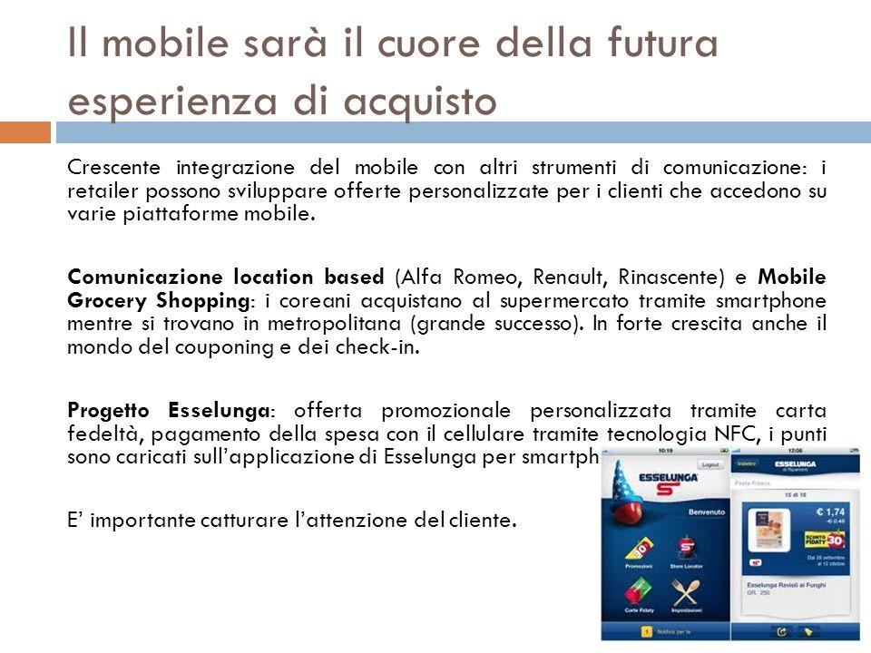 Il mobile sarà il cuore della futura esperienza di acquisto Crescente integrazione del mobile con altri strumenti di comunicazione: i retailer possono