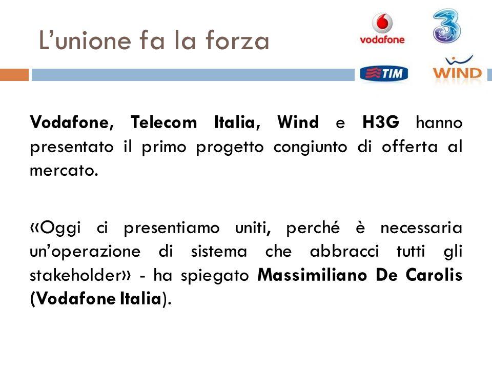 Lunione fa la forza Vodafone, Telecom Italia, Wind e H3G hanno presentato il primo progetto congiunto di offerta al mercato. «Oggi ci presentiamo unit