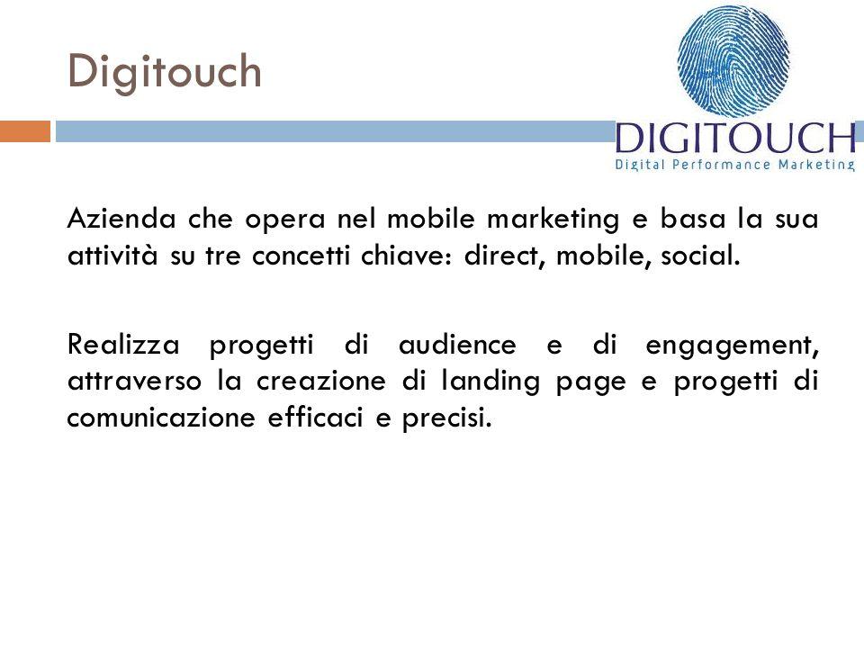 Digitouch Azienda che opera nel mobile marketing e basa la sua attività su tre concetti chiave: direct, mobile, social. Realizza progetti di audience