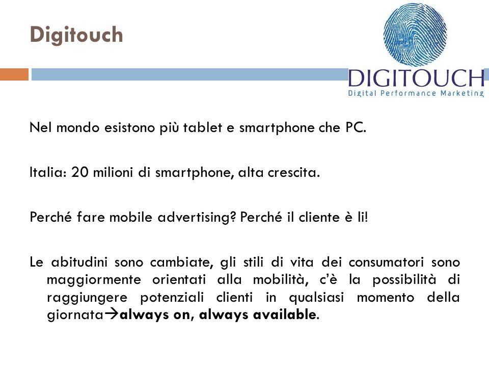 Digitouch Nel mondo esistono più tablet e smartphone che PC. Italia: 20 milioni di smartphone, alta crescita. Perché fare mobile advertising? Perché i