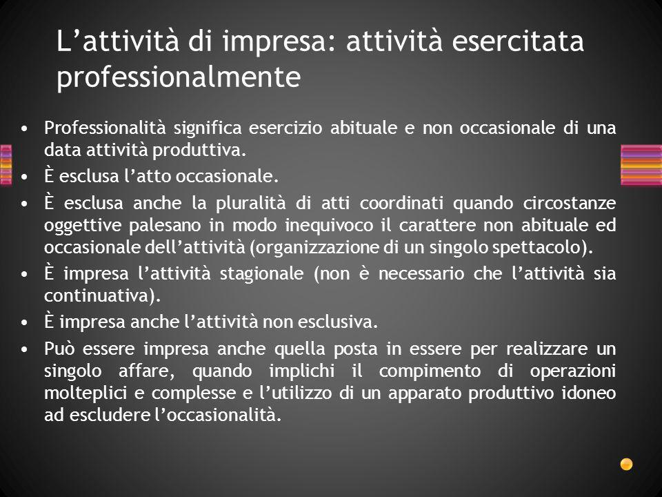 Lattività di impresa: attività esercitata professionalmente Professionalità significa esercizio abituale e non occasionale di una data attività produt