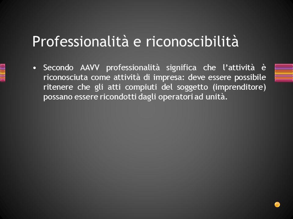 Professionalità e riconoscibilità Secondo AAVV professionalità significa che lattività è riconosciuta come attività di impresa: deve essere possibile