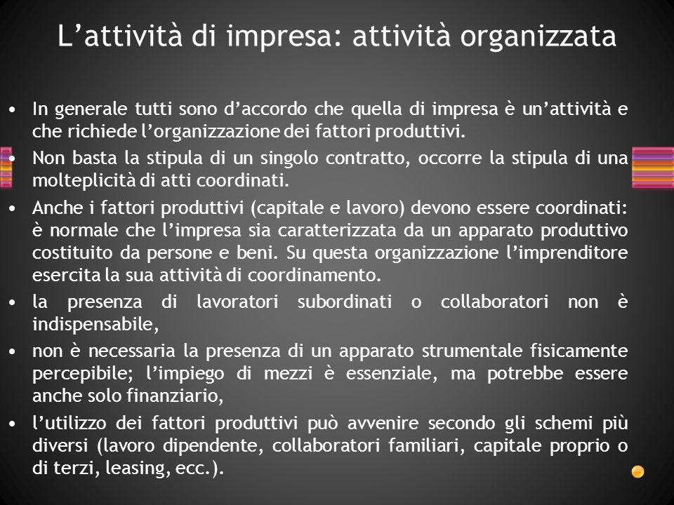 Lattività di impresa: attività organizzata In generale tutti sono daccordo che quella di impresa è unattività e che richiede lorganizzazione dei fatto