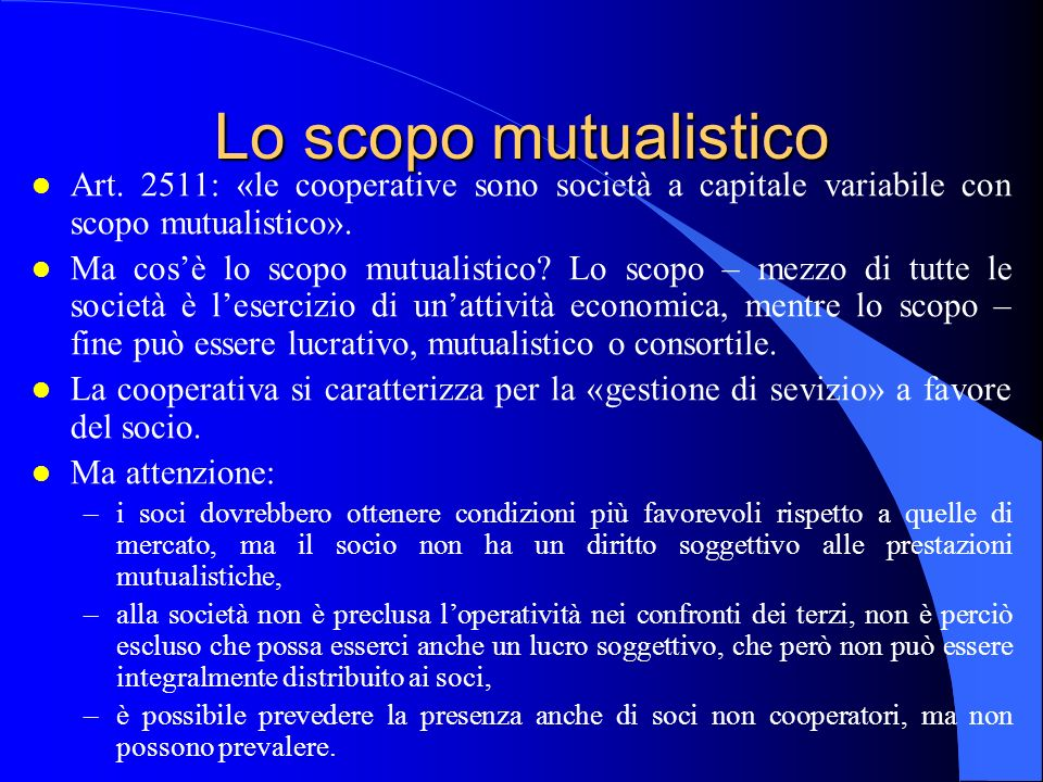 Lo scopo mutualistico l Art. 2511: «le cooperative sono società a capitale variabile con scopo mutualistico». l Ma cosè lo scopo mutualistico? Lo scop