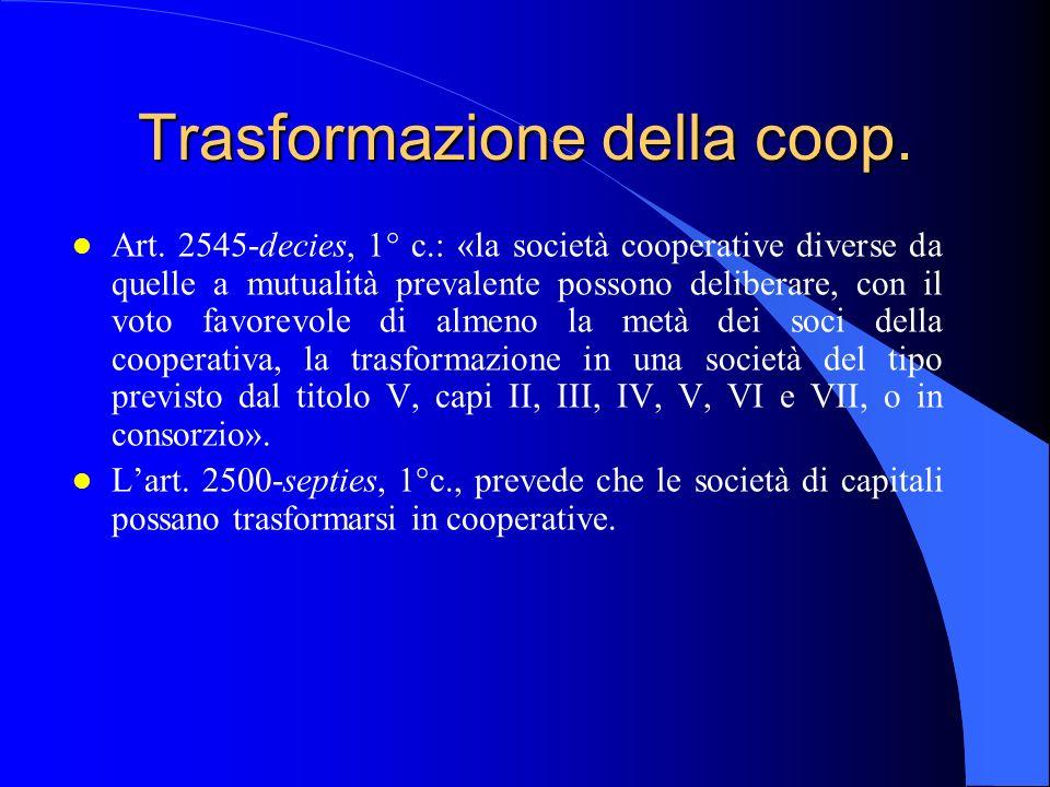 Trasformazione della coop. l Art. 2545-decies, 1° c.: «la società cooperative diverse da quelle a mutualità prevalente possono deliberare, con il voto