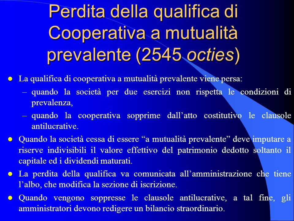 Perdita della qualifica di Cooperativa a mutualità prevalente (2545 octies) l La qualifica di cooperativa a mutualità prevalente viene persa: –quando