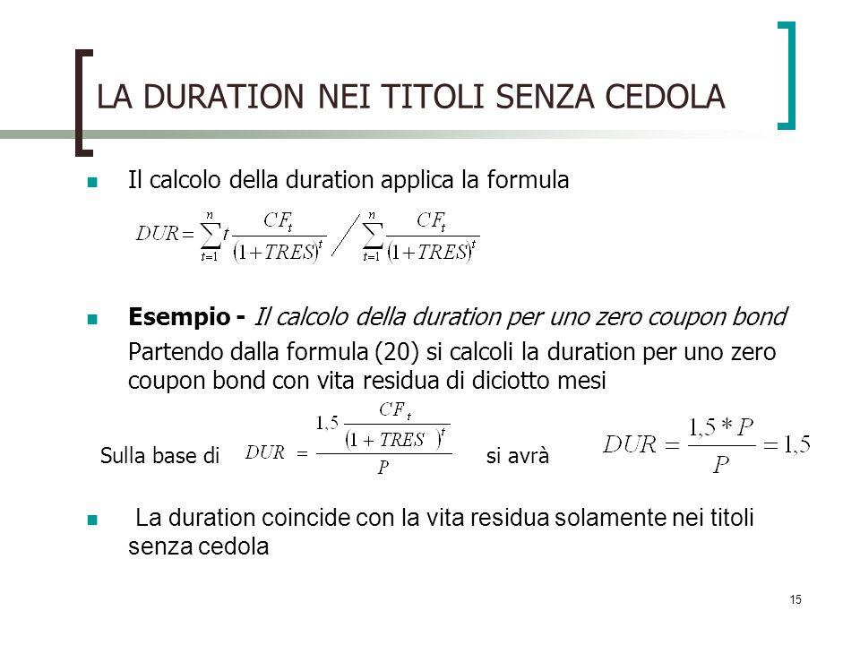 15 LA DURATION NEI TITOLI SENZA CEDOLA Il calcolo della duration applica la formula Esempio - Il calcolo della duration per uno zero coupon bond Parte
