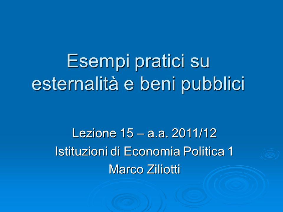 Esempi pratici su esternalità e beni pubblici Lezione 15 – a.a. 2011/12 Istituzioni di Economia Politica 1 Marco Ziliotti