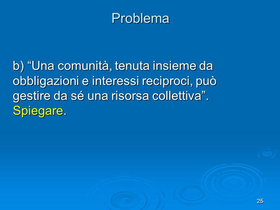 25 b) Una comunità, tenuta insieme da obbligazioni e interessi reciproci, può gestire da sé una risorsa collettiva. Spiegare. Problema