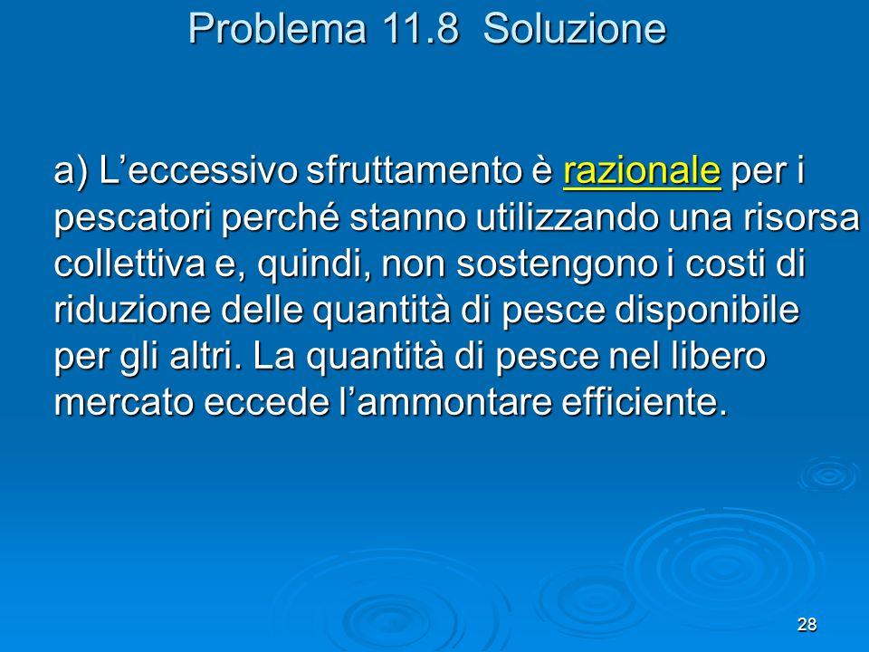 28 Problema 11.8 Soluzione a) Leccessivo sfruttamento è razionale per i pescatori perché stanno utilizzando una risorsa collettiva e, quindi, non sostengono i costi di riduzione delle quantità di pesce disponibile per gli altri.