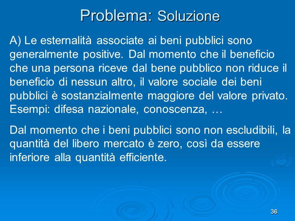 36 A) Le esternalità associate ai beni pubblici sono generalmente positive. Dal momento che il beneficio che una persona riceve dal bene pubblico non