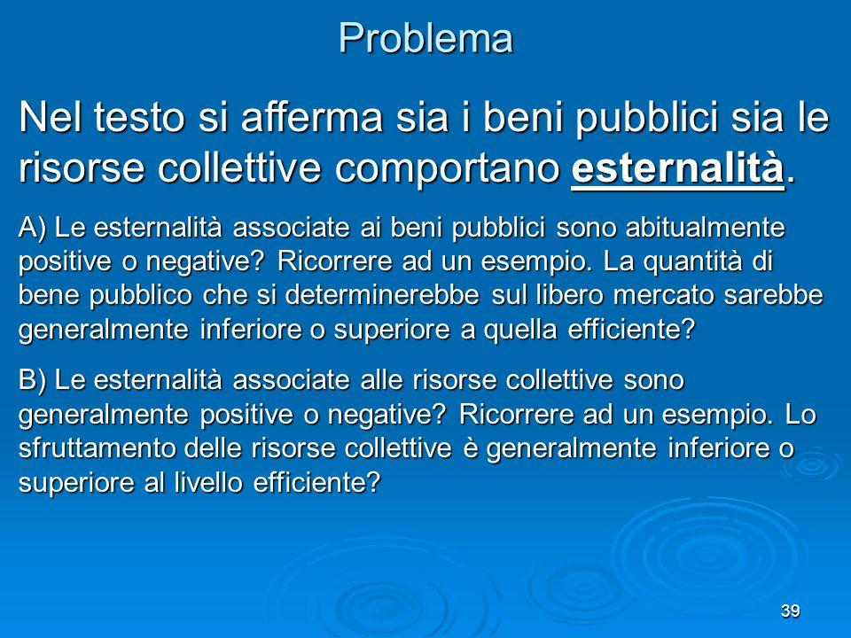 39Problema Nel testo si afferma sia i beni pubblici sia le risorse collettive comportano esternalità. A) Le esternalità associate ai beni pubblici son