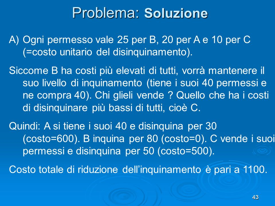 43 A)Ogni permesso vale 25 per B, 20 per A e 10 per C (=costo unitario del disinquinamento). Siccome B ha costi più elevati di tutti, vorrà mantenere