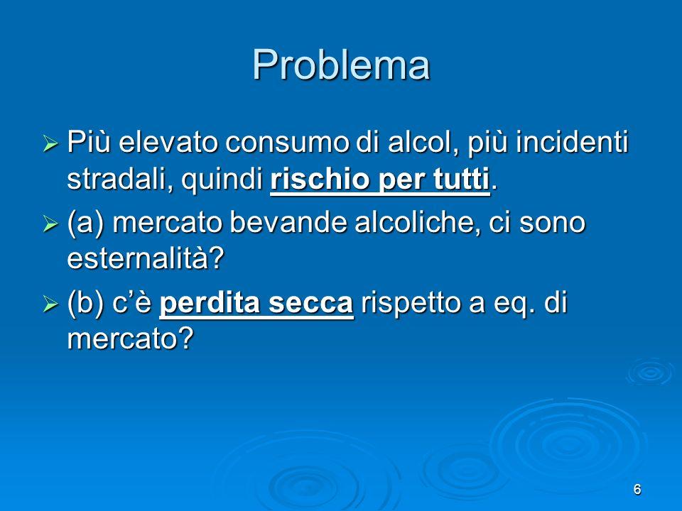 6 Problema Più elevato consumo di alcol, più incidenti stradali, quindi rischio per tutti. Più elevato consumo di alcol, più incidenti stradali, quind