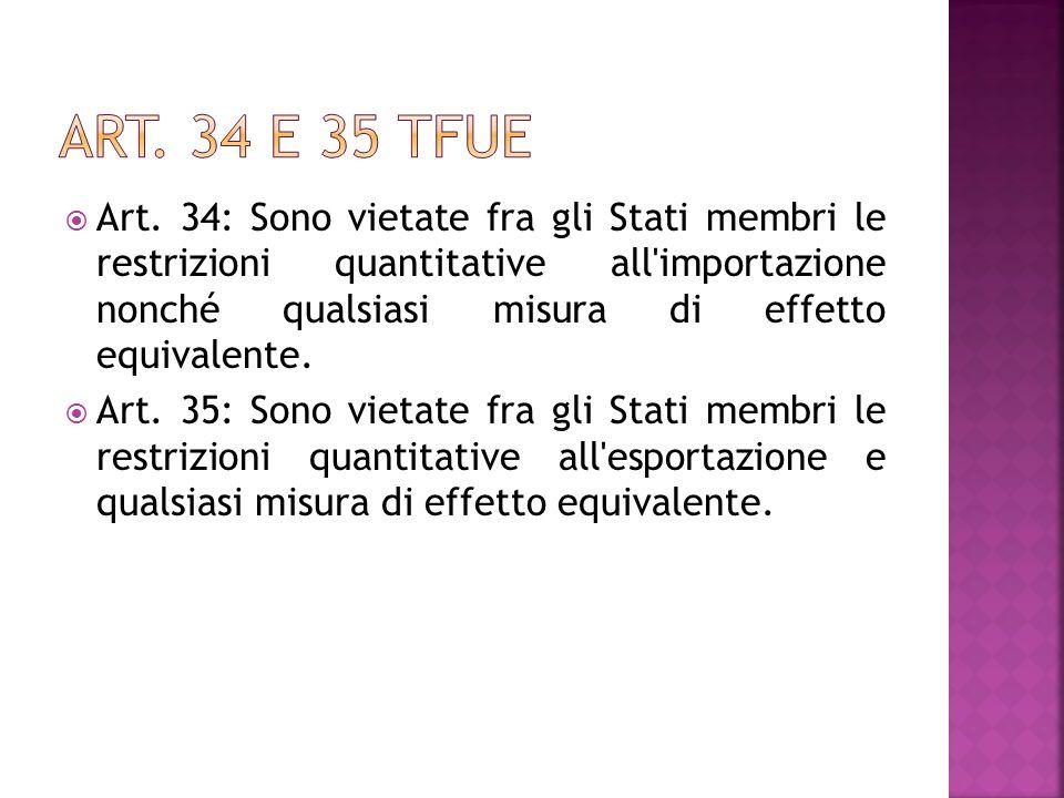 Art. 34: Sono vietate fra gli Stati membri le restrizioni quantitative all'importazione nonché qualsiasi misura di effetto equivalente. Art. 35: Sono