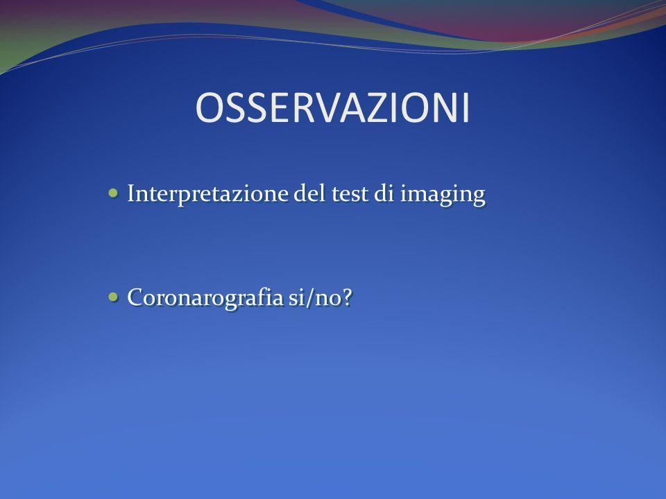 OSSERVAZIONI Interpretazione del test di imaging Coronarografia si/no.