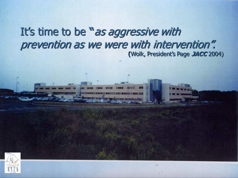 Its time to be as aggressive with prevention as we were with intervention. (Wolk, Presidents Page JACC 2004)