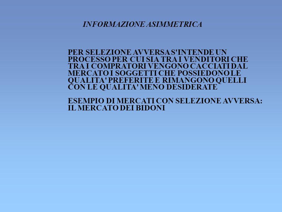 UN CASO DI SELEZIONE AVVERSA: IL MERCATO DEI BIDONI (AKERLOF, 1970) I DATI DEL PROBLEMA: - 100 PERSONE DESIDERANO ACQUISTARE UN AUTOMOBILE USATA - 100 PERSONE DESIDERANO VENDERE UN AUTOMOBILE USATA - ACQUIRENTI E VENDITORI SANNO CHE 50 AUTO DELLE 100 SONO DI BUONA QUALITA E LE ALTRE DI CATTIVA QUALITA - GLI ACQUIRENTI HANNO UN PREZZO DI RISERVA DI 2.400 PER LE AUTO DI BUONA QUALITA - GLI ACQUIRENTI HANNO UN PREZZO DI RISERVA DI 1.200 PER LE AUTO DI CATTIVA QUALITA - I VENDITORI SONO DISPOSTI A VENDERE LE AUTO DI BUONA QUALITA AD UN PREZZO NON INFERIORE A 2.000 - I VENDITORI SONO DISPOSTI A VENDERE LE AUTO DI CATTIVA QUALITA AD UN PREZZO NON INFERIORE A 1.000