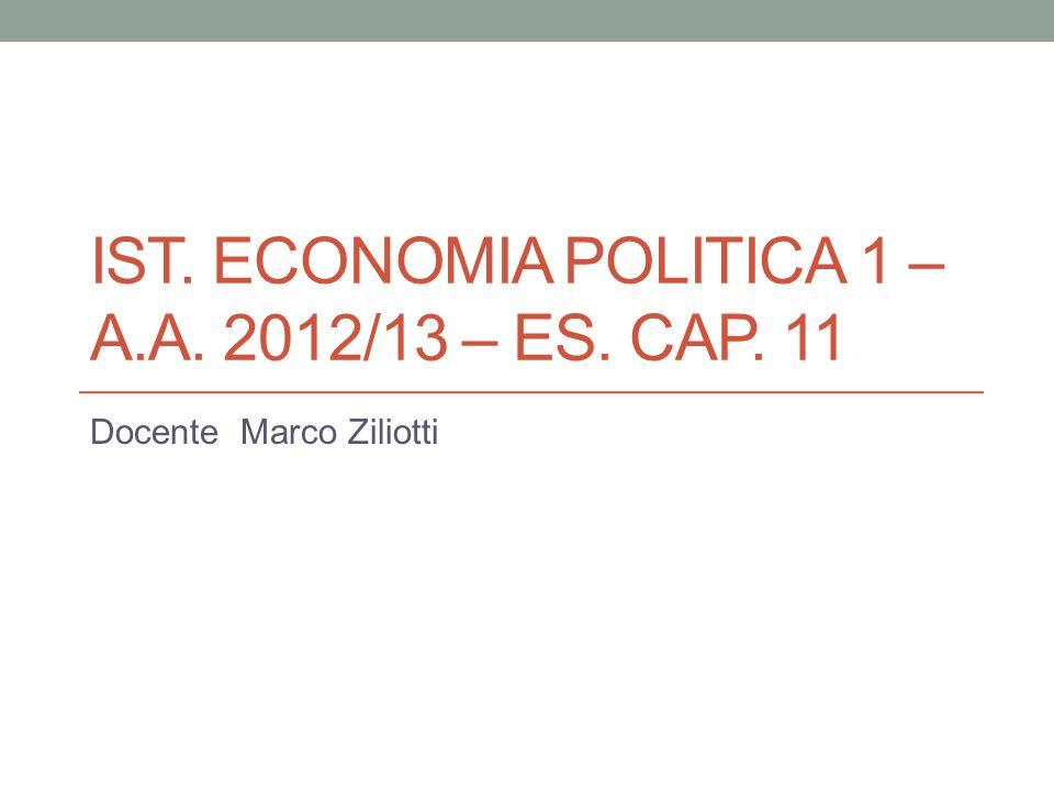 IST. ECONOMIA POLITICA 1 – A.A. 2012/13 – ES. CAP. 11 Docente Marco Ziliotti