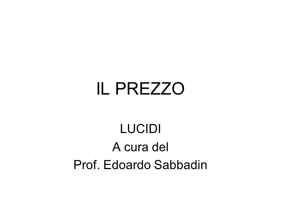 IL PREZZO LUCIDI A cura del Prof. Edoardo Sabbadin