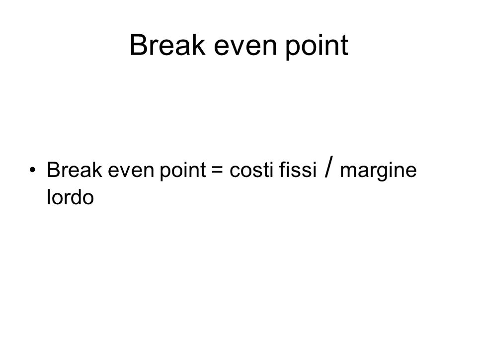 Break even point Break even point = costi fissi / margine lordo