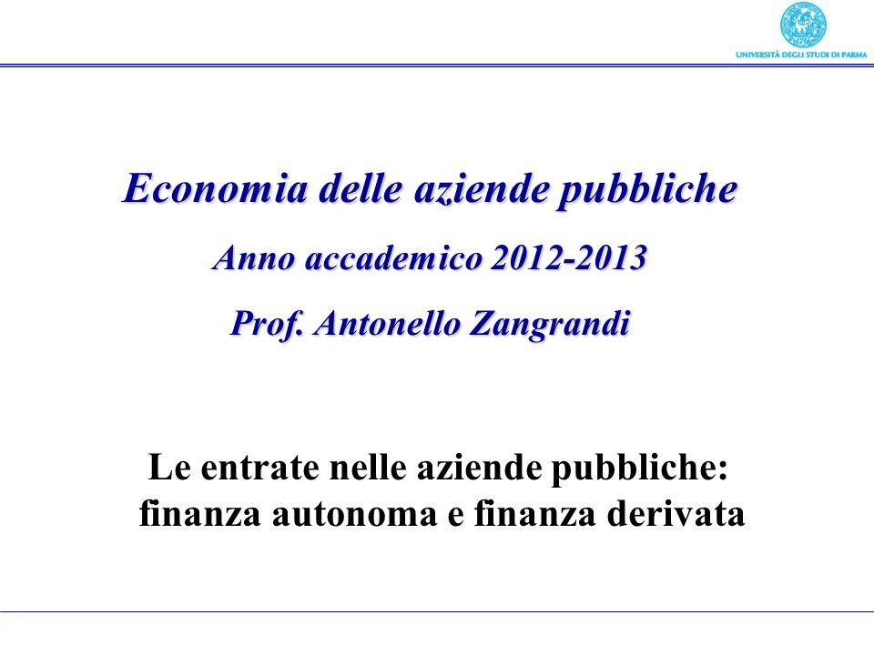 Economia delle aziende pubbliche Anno accademico 2012-2013 Prof. Antonello Zangrandi Le entrate nelle aziende pubbliche: finanza autonoma e finanza de