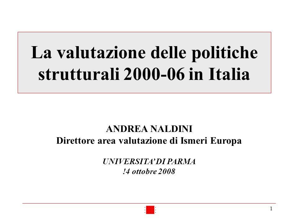 1 La valutazione delle politiche strutturali 2000-06 in Italia ANDREA NALDINI Direttore area valutazione di Ismeri Europa UNIVERSITA DI PARMA !4 ottobre 2008