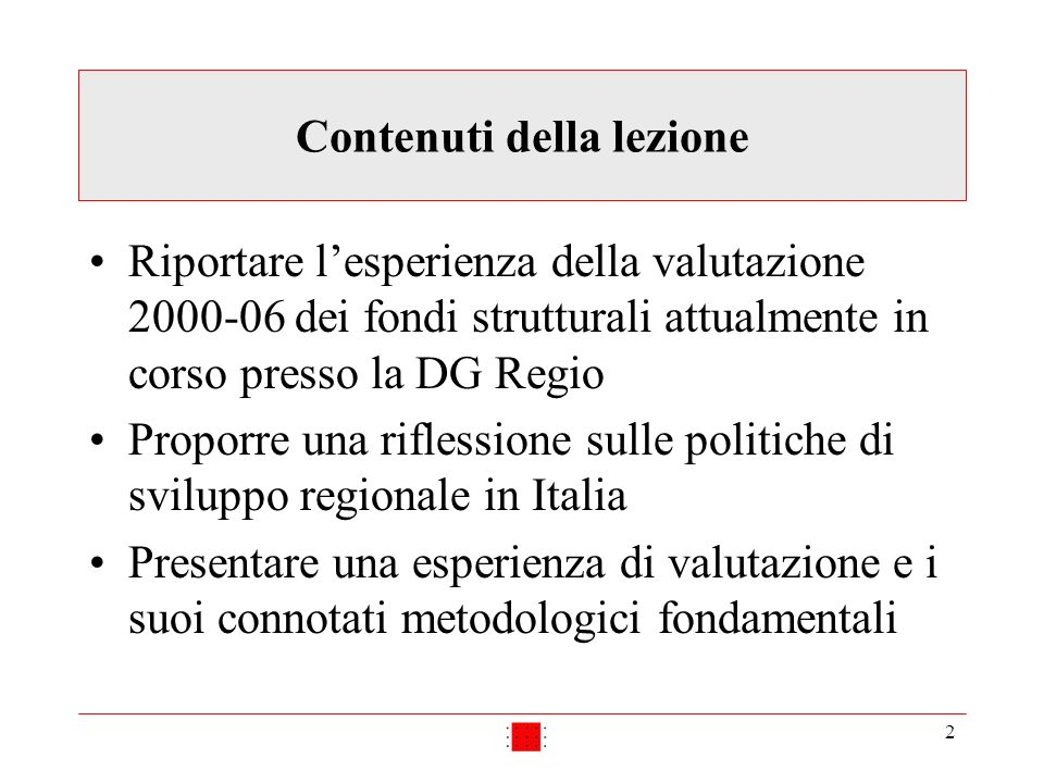 2 Contenuti della lezione Riportare lesperienza della valutazione 2000-06 dei fondi strutturali attualmente in corso presso la DG Regio Proporre una riflessione sulle politiche di sviluppo regionale in Italia Presentare una esperienza di valutazione e i suoi connotati metodologici fondamentali