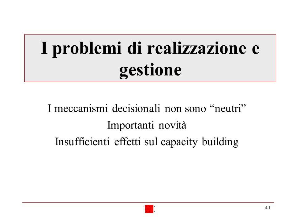 41 I problemi di realizzazione e gestione I meccanismi decisionali non sono neutri Importanti novità Insufficienti effetti sul capacity building