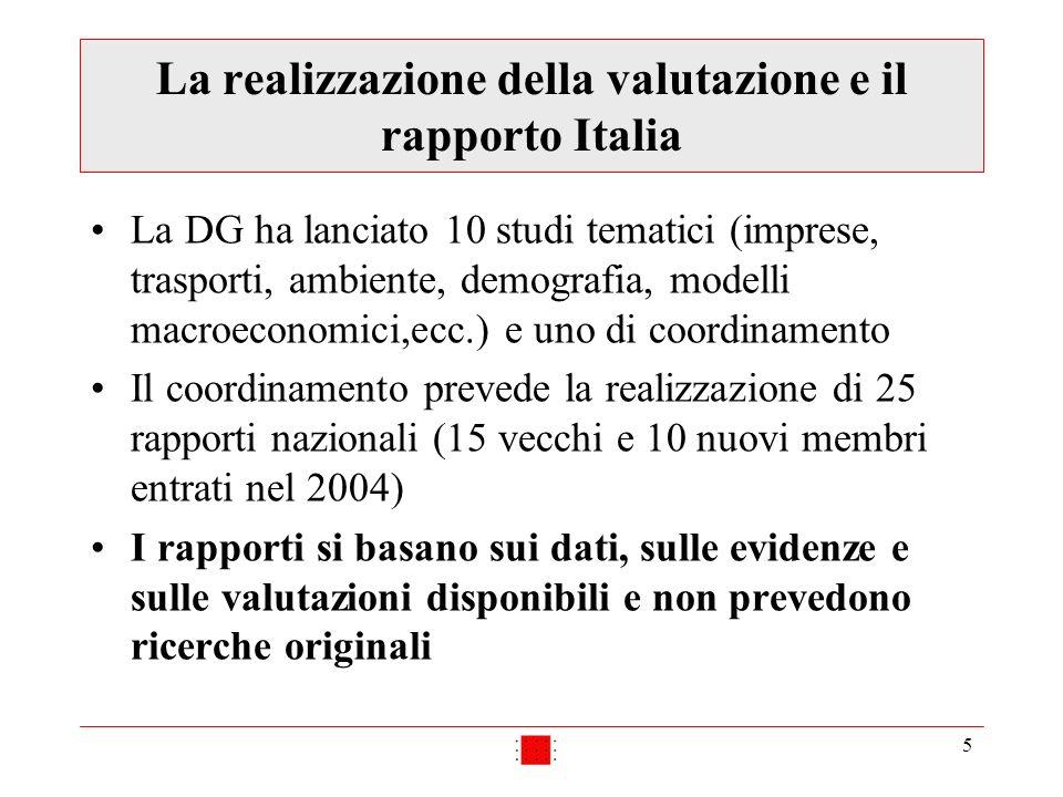 5 La realizzazione della valutazione e il rapporto Italia La DG ha lanciato 10 studi tematici (imprese, trasporti, ambiente, demografia, modelli macroeconomici,ecc.) e uno di coordinamento Il coordinamento prevede la realizzazione di 25 rapporti nazionali (15 vecchi e 10 nuovi membri entrati nel 2004) I rapporti si basano sui dati, sulle evidenze e sulle valutazioni disponibili e non prevedono ricerche originali