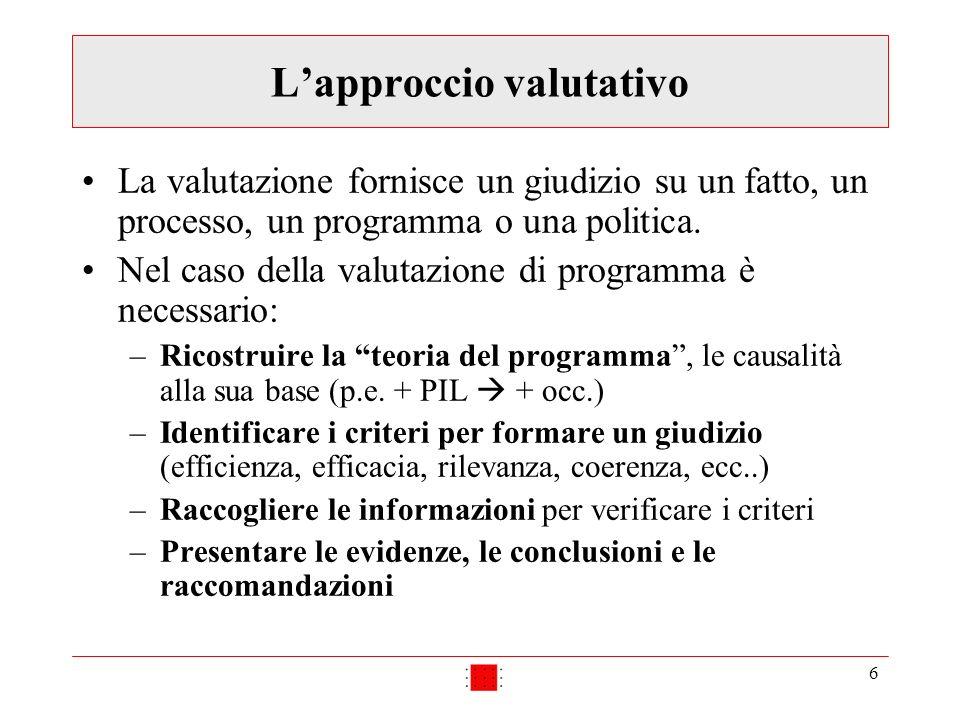 6 Lapproccio valutativo La valutazione fornisce un giudizio su un fatto, un processo, un programma o una politica. Nel caso della valutazione di progr