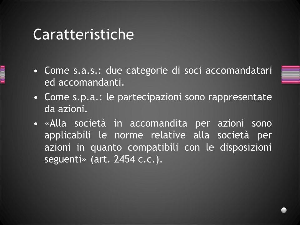 Caratteristiche Come s.a.s.: due categorie di soci accomandatari ed accomandanti. Come s.p.a.: le partecipazioni sono rappresentate da azioni. «Alla s