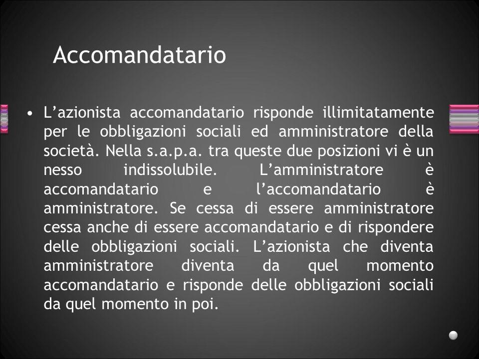 Accomandatario Lazionista accomandatario risponde illimitatamente per le obbligazioni sociali ed amministratore della società. Nella s.a.p.a. tra ques