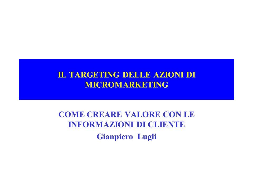 IL TARGETING DELLE AZIONI DI MICROMARKETING COME CREARE VALORE CON LE INFORMAZIONI DI CLIENTE Gianpiero Lugli