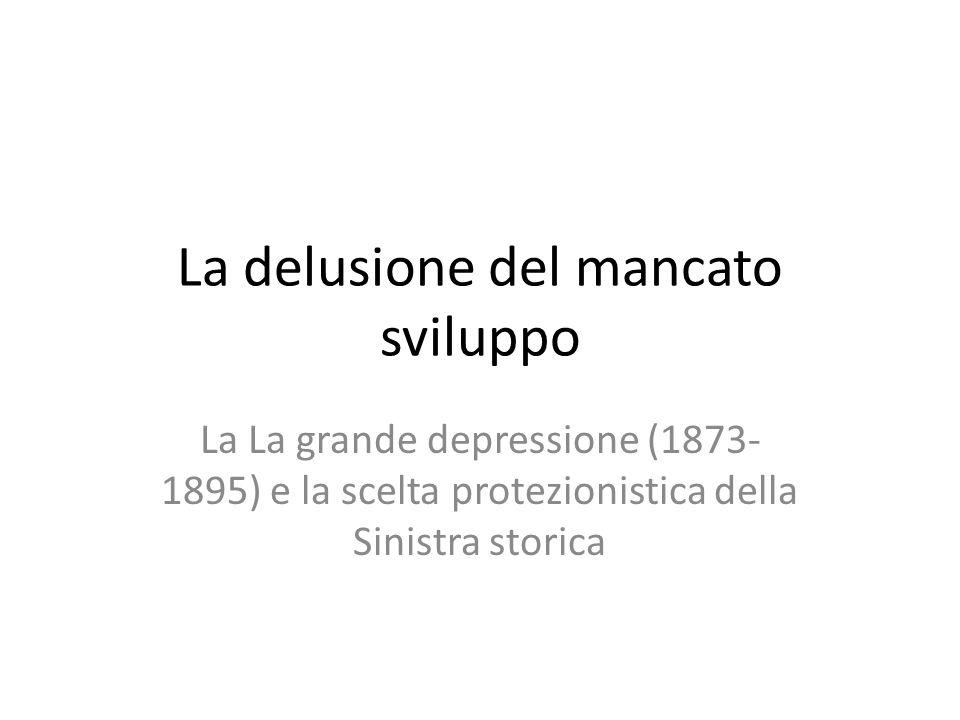 La delusione del mancato sviluppo La La grande depressione (1873- 1895) e la scelta protezionistica della Sinistra storica