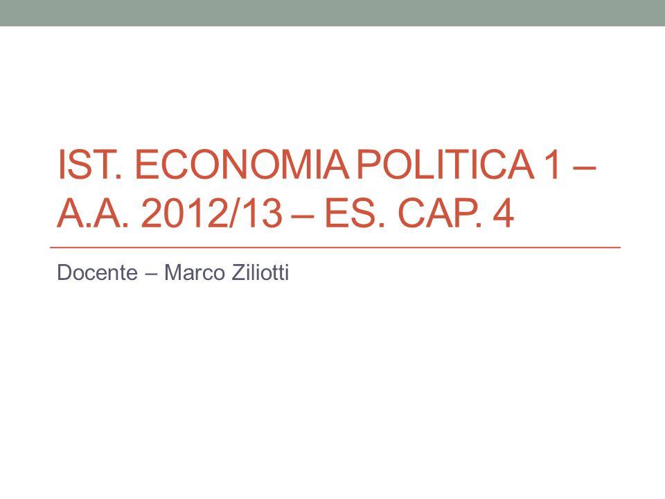 IST. ECONOMIA POLITICA 1 – A.A. 2012/13 – ES. CAP. 4 Docente – Marco Ziliotti