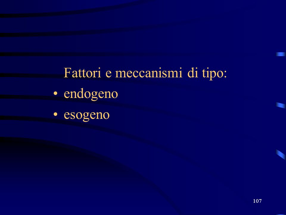 107 Fattori e meccanismi di tipo: endogeno esogeno
