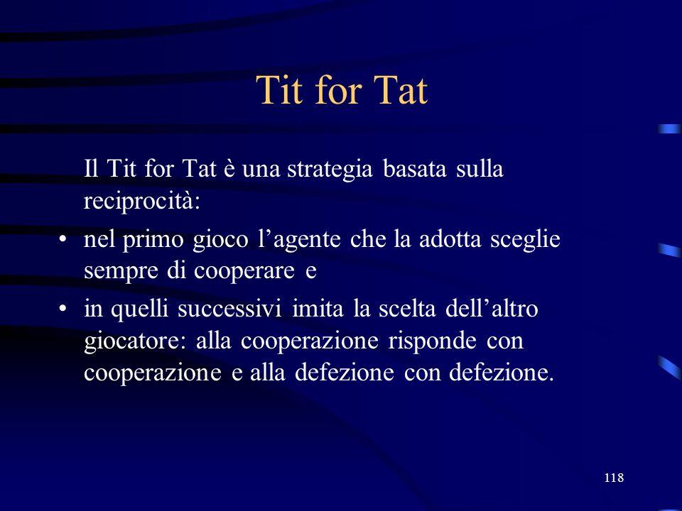 118 Tit for Tat Il Tit for Tat è una strategia basata sulla reciprocità: nel primo gioco lagente che la adotta sceglie sempre di cooperare e in quelli successivi imita la scelta dellaltro giocatore: alla cooperazione risponde con cooperazione e alla defezione con defezione.