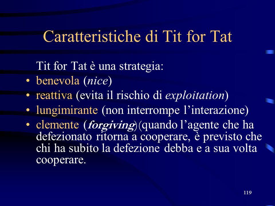 119 Caratteristiche di Tit for Tat Tit for Tat è una strategia: benevola (nice) reattiva (evita il rischio di exploitation) lungimirante (non interrompe linterazione) clemente ( forgiving)( quando lagente che ha defezionato ritorna a cooperare, è previsto che chi ha subito la defezione debba e a sua volta cooperare.