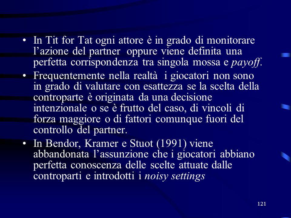 121 In Tit for Tat ogni attore è in grado di monitorare lazione del partner oppure viene definita una perfetta corrispondenza tra singola mossa e payoff.