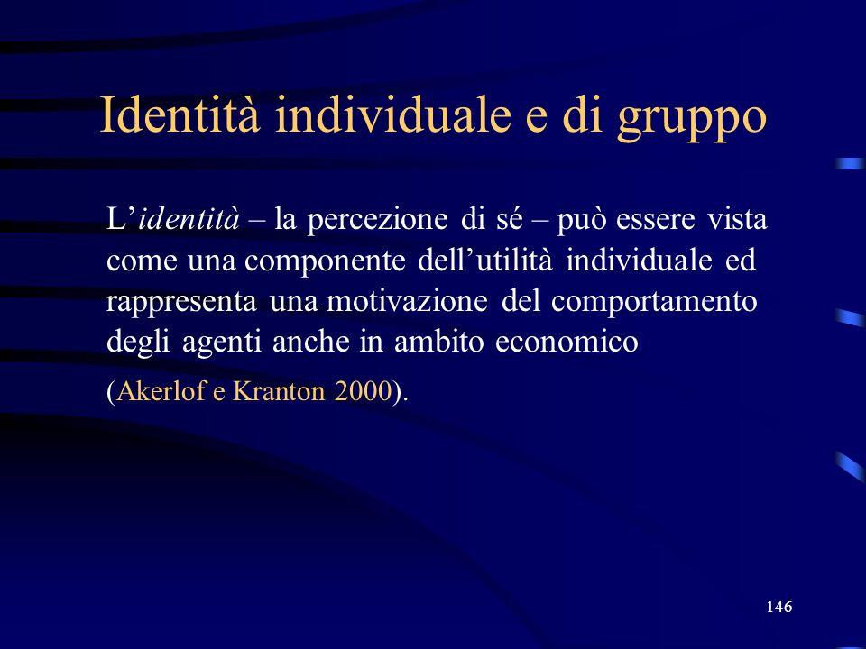 146 Identità individuale e di gruppo Lidentità – la percezione di sé – può essere vista come una componente dellutilità individuale ed rappresenta una motivazione del comportamento degli agenti anche in ambito economico (Akerlof e Kranton 2000).