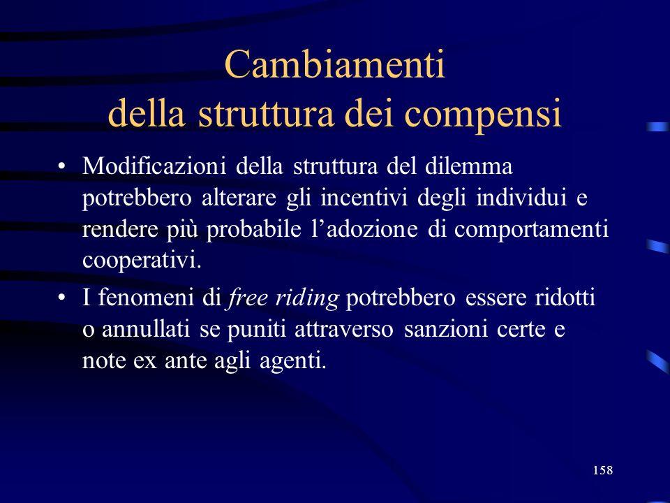 158 Cambiamenti della struttura dei compensi Modificazioni della struttura del dilemma potrebbero alterare gli incentivi degli individui e rendere più probabile ladozione di comportamenti cooperativi.