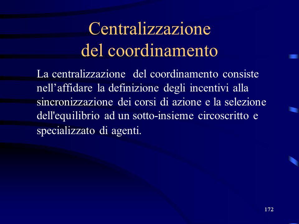 172 Centralizzazione del coordinamento La centralizzazione del coordinamento consiste nellaffidare la definizione degli incentivi alla sincronizzazione dei corsi di azione e la selezione dell equilibrio ad un sotto-insieme circoscritto e specializzato di agenti.