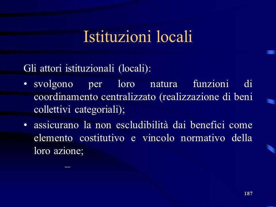 187 Istituzioni locali Gli attori istituzionali (locali): svolgono per loro natura funzioni di coordinamento centralizzato (realizzazione di beni collettivi categoriali); assicurano la non escludibilità dai benefici come elemento costitutivo e vincolo normativo della loro azione; –