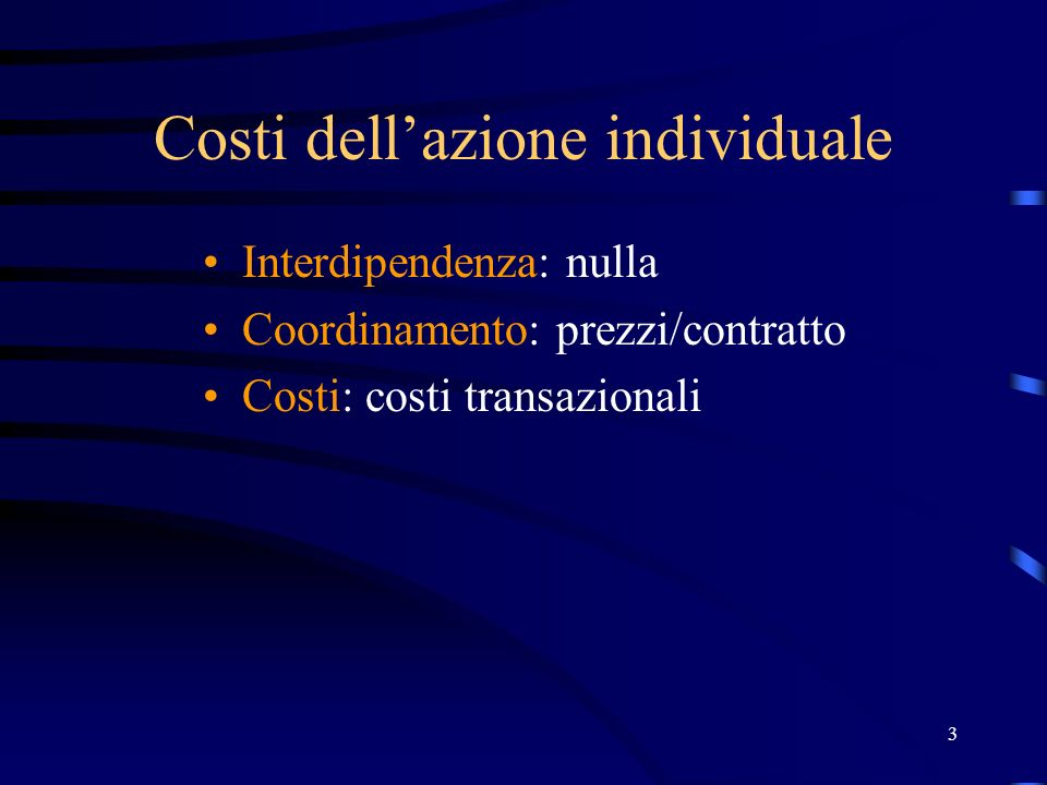 3 Costi dellazione individuale Interdipendenza: nulla Coordinamento: prezzi/contratto Costi: costi transazionali