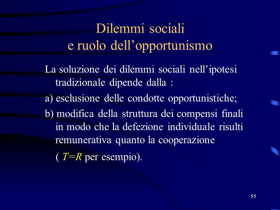 55 Dilemmi sociali e ruolo dellopportunismo La soluzione dei dilemmi sociali nellipotesi tradizionale dipende dalla : a) esclusione delle condotte opportunistiche; b) modifica della struttura dei compensi finali in modo che la defezione individuale risulti remunerativa quanto la cooperazione ( T=R per esempio).