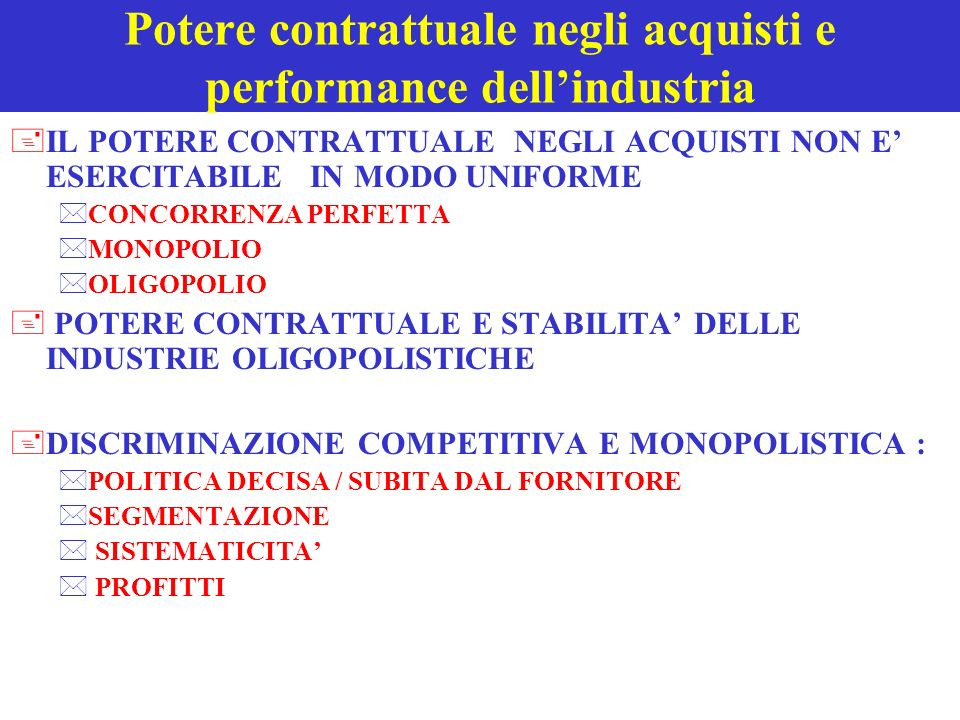 Potere contrattuale negli acquisti e performance dellindustria +IL POTERE CONTRATTUALE NEGLI ACQUISTI NON E ESERCITABILE IN MODO UNIFORME *CONCORRENZA PERFETTA *MONOPOLIO *OLIGOPOLIO + POTERE CONTRATTUALE E STABILITA DELLE INDUSTRIE OLIGOPOLISTICHE +DISCRIMINAZIONE COMPETITIVA E MONOPOLISTICA : *POLITICA DECISA / SUBITA DAL FORNITORE *SEGMENTAZIONE * SISTEMATICITA * PROFITTI