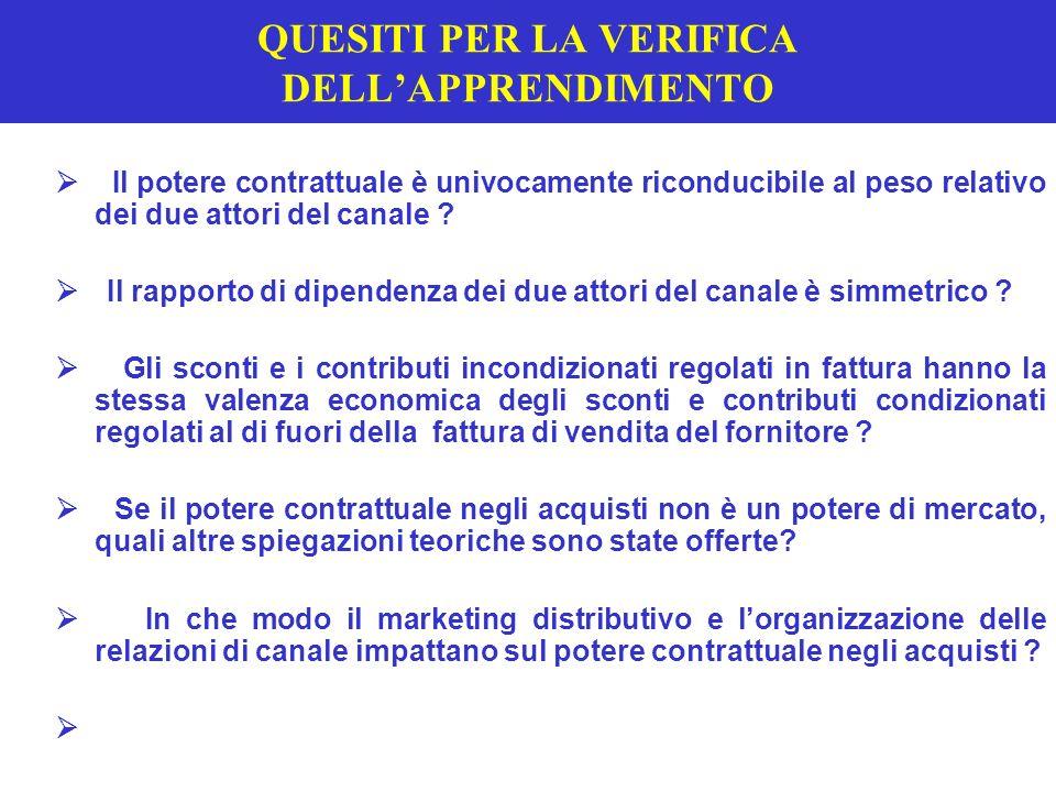 Lo sviluppo del potere contrattuale negli acquisti *LA CONCENTRAZIONE TERRITORIALE E LA CRESCITA DEL FATTURATO AUMENTANO IL POTERE CONTRATTUALE *LA QUALITA DELLA DIMENSIONE ( numerica / ponderata ; quota di superficie / quota di vendite ) INCIDE SUL POTERE ( T 10.9 ) ( T 10.9 ) *LINTERNAZIONALIZZAZIONE DELLA TRATTATIVA PUO AUMENTARE IL VALORE NEGOZIALE SE : LINTERNAZIONALIZZAZIONE DEGLI ACQUISTI SEGUE LINTERNAZIONALIZZAZIONE DELLE VENDITE VI E ASIMMETRIA DELLA PRESENZA INTERNAZIONALE IDM-GDO VI SONO DIFFERENZE NEI PREZZI E NELLE CONDIZIONI *LE POSSIBILI SPIEGAZIONI DEI DIVERSI PREZZI AL CONSUMO DIVERSA QUALITA, DIVERSI COSTI DI PRODUZIONE E DISTRIBUZIONE, DIVERSI VOLUMI ( differenziazione ) DIVERSA ELASTICITA DELLA DOMANDA E DIVERSA INTENSITA DELLA CONCORRENZA INDUSTRIALE DIVERSO TRADE OFF TRA OBIETTIVI DI PENETRAZIONE / PROFITTO